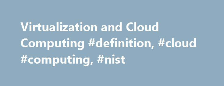 "Virtualization and Cloud Computing #definition, #cloud #computing, #nist http://hawai.remmont.com/virtualization-and-cloud-computing-definition-cloud-computing-nist/  # Virtualization and the cloud computing Jan Klincewicz Let s begin with a simple definition of Virtualization from Wikipedia. ""Virtualization"" is a term that refers to the abstraction of computer resources. That is concise enough to begin this discussion. Virtualization can be applied to many types of computer resources…"