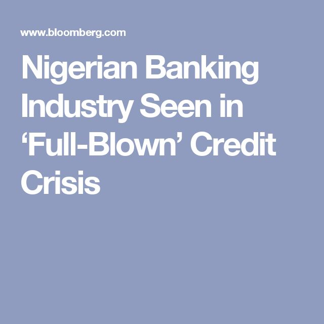 Nigerian Banking Industry Seen in 'Full-Blown' Credit Crisis