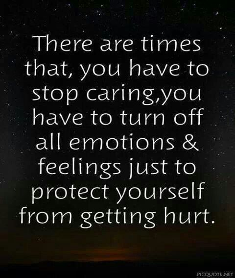 There are times that you have to stop caring, you have to turn off all emotions & feelings just to protect yourself from getting hurt.