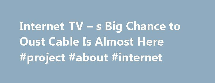 Internet TV – s Big Chance to Oust Cable Is Almost Here #project #about #internet http://internet.remmont.com/internet-tv-s-big-chance-to-oust-cable-is-almost-here-project-about-internet/  Internet TV's Big Chance to Oust Cable Is Almost Here Internet TV s Big Chance to Oust Cable Is Almost Here Internet television s turning point the time when we can finally cut the cable cord is almost here. On Wednesday, in three American cities, Sony launched an internet television service that streams…
