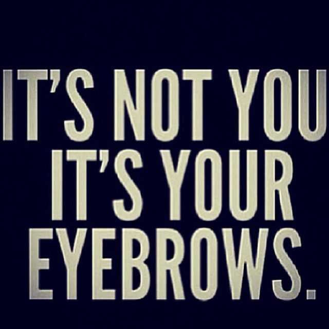 it's not you. It's your eyebrows. @Alison Hobbs Jenne @Lee Semel Ann Jenne  Our family has a thing about eyebrows!!