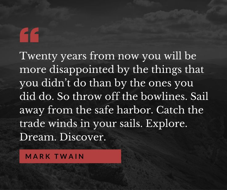 """""""Twenty years from now you will be more disappointed by the things that you didn't do than by the ones you did do. Explore. Dream. Discover"""" - Mark Twain"""
