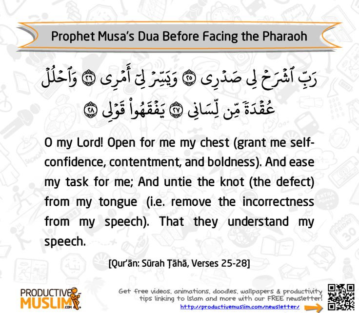 """Allah (Glorified and Exalted is He) had commanded Musa (pbuh) to go to """"the mightiest king on the face of the earth at that time. He (the Pharaoh (fir'aun)) was the most arrogant and severe of all people in his disbelief, and he had the largest army and the most powerful kingdom. He was the most tyrannical and the most obstinate of rulers."""" (Ibn-Kathir on verses 20:25-26 of the Quran)With such a tough job description, Prophet Musa (pbuh) sought help from Allah with this beautiful Dua. So…"""