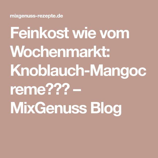 Feinkost wie vom Wochenmarkt: Knoblauch-Mangocreme😍👌🏼 – MixGenuss Blog