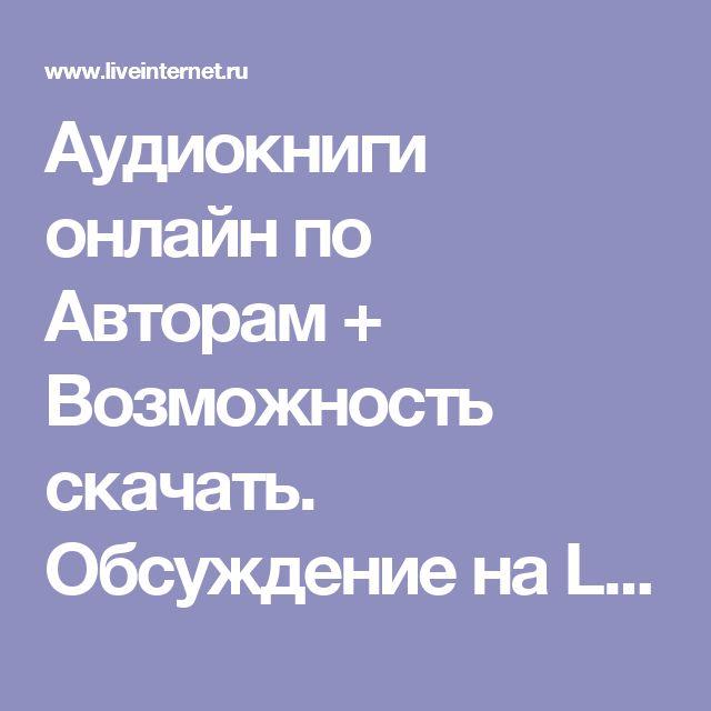Аудиокниги онлайн по Авторам + Возможность скачать. Обсуждение на LiveInternet - Российский Сервис Онлайн-Дневников