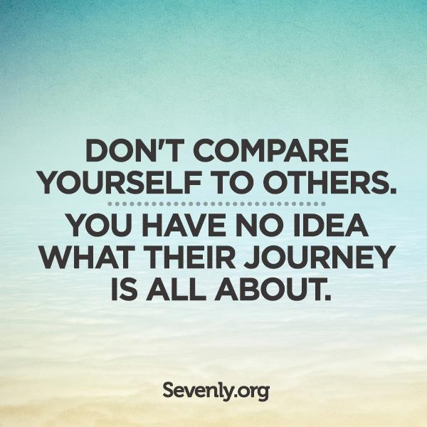 Donu0027t Compare Yourself To Others. You Have No Idea What Their Journey Is