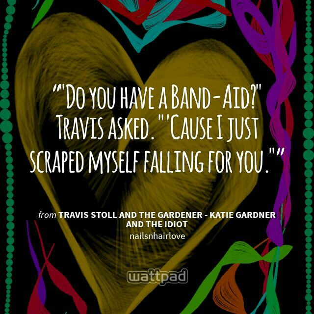 """""Do you have a Band-Aid?"" Travis asked. ""'Cause I just scraped myself falling for you."""" - from Travis Stoll and the gardener - Katie Gardner and the idiot (on Wattpad)  https://www.wattpad.com/story/10545515?utm_medium=pinterest&utm_content=share_quote&utm_source=android"