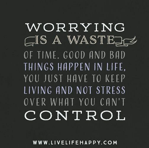 Life Quote: Worrying is a waste of time. Good and bad things happen in life, you just have to keep living and not stress over what you can't control.