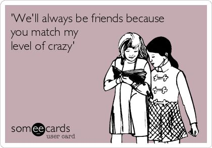 'We'll always be friends because you match my level of crazy' | Anniversary Ecard