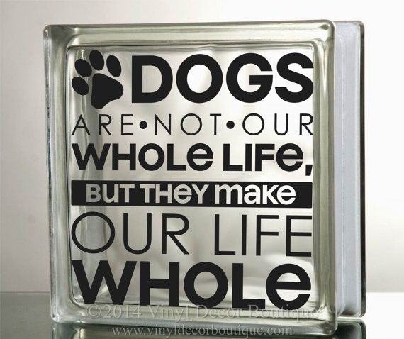 Dogs are not our whole life, but they make our life whole Glass Block Decal DIY  ♥ ♥ ♥ ♥ ♥ ♥ ♥ ♥ ♥ ♥ ♥ ♥ ♥ ♥ ♥ ♥ ♥ ♥ ♥ ♥   CLICK HERE for