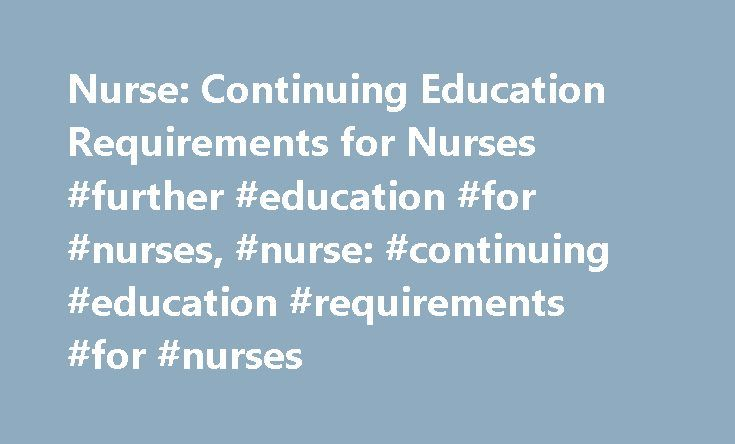 Nurse: Continuing Education Requirements for Nurses #further #education #for #nurses, #nurse: #continuing #education #requirements #for #nurses http://dental.nef2.com/nurse-continuing-education-requirements-for-nurses-further-education-for-nurses-nurse-continuing-education-requirements-for-nurses/  # Nurse: Continuing Education Requirements for Nurses Find schools that offer these popular programs Clinical Nursing Critical Care Nursing Direct-Entry Midwifery – LM, CPM Licensed Vocational…