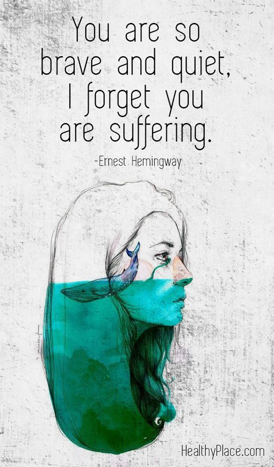 Mental health stigma quote: You are so brave and quiet, I forget you are suffering. Ernest Hemingway. www.HealthyPlace.com