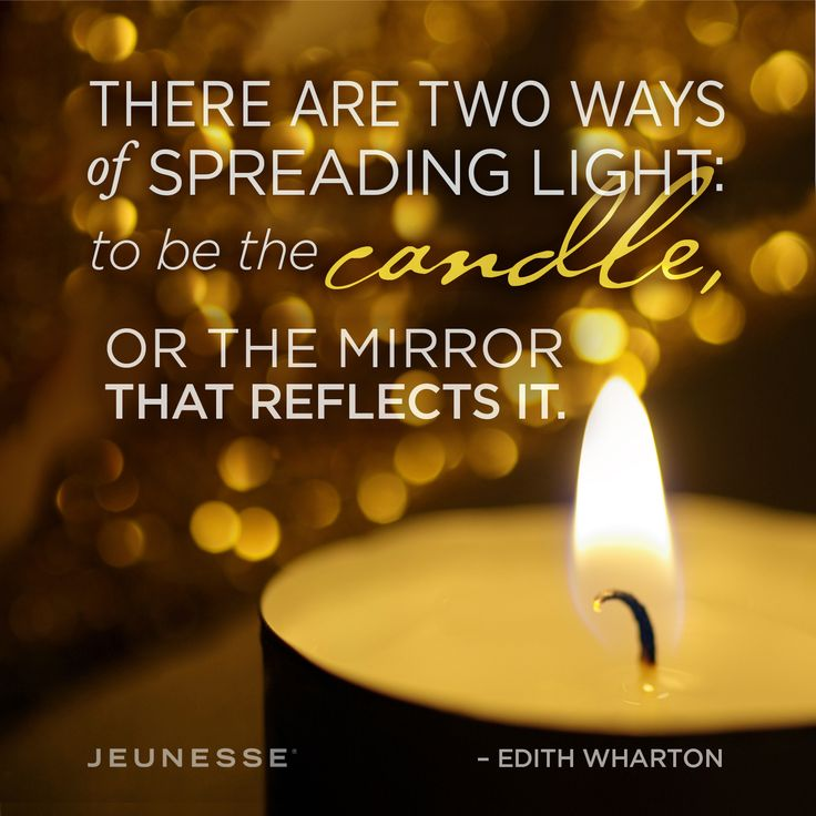 There are two ways of spreading light: to be the candle, or the mirror that reflects it. -Edith Wharton