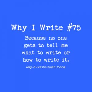 I can do anything I want!  i don't have to publish it or make it perfect, I just have to make it so I love it to pieces and will read it forever and fall in love with it each time.  THAT is why I write.