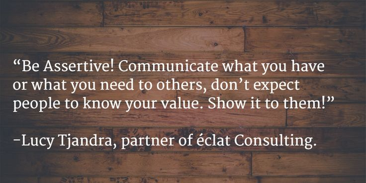 """Be Assertive. Communicate what you have or what you need to others, don't expect people to know your value. Show it to them!"" -Lucy Tjandra, Partner of éclat Consulting."