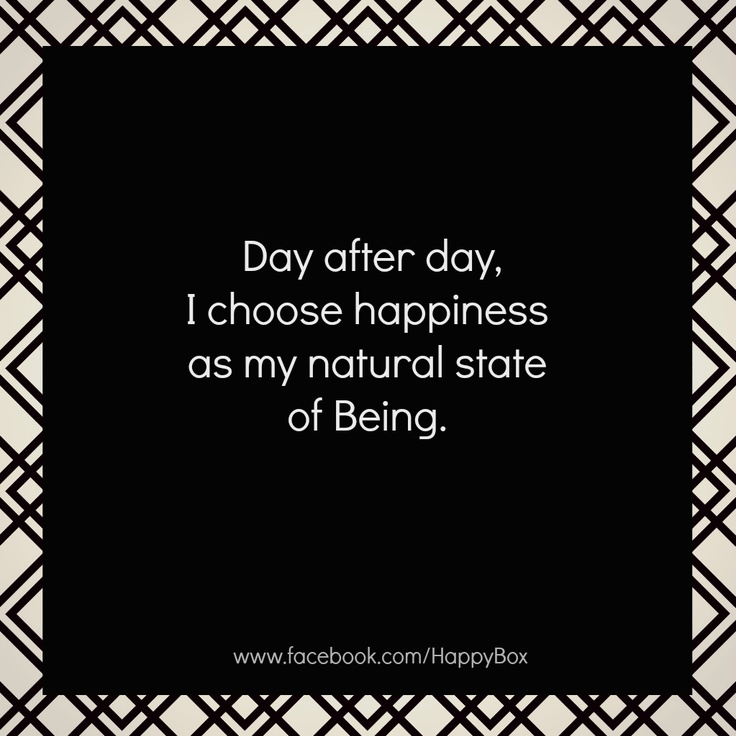 Day after day, I choose happiness as my natural state of Being. # affirmations
