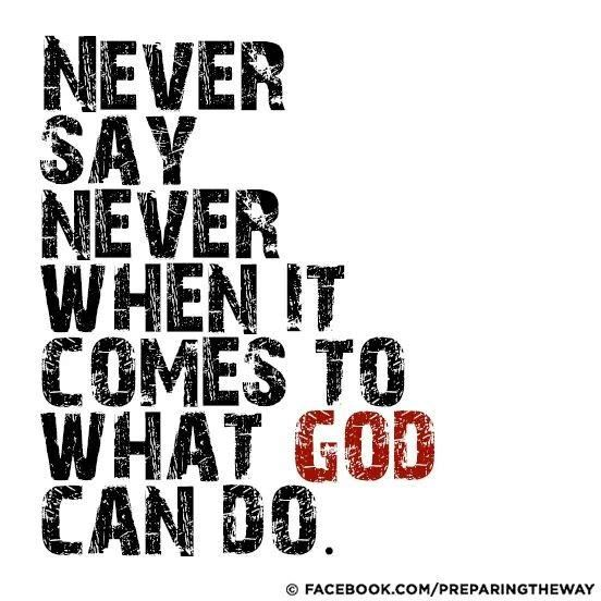 Never say never when it comes to what God can do https://www.facebook.com/photo.php?fbid=697304673626810