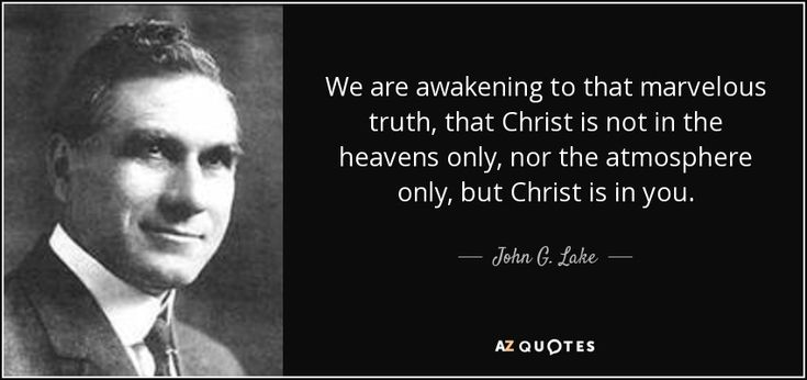 We are awakening to that marvelous truth, that Christ is not in the heavens only, nor the atmosphere only, but Christ is in you. John G. Lake