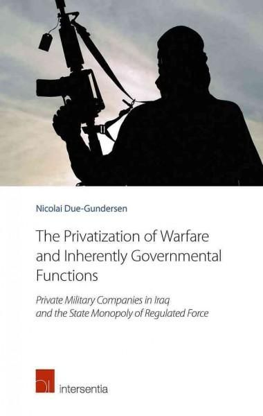 The Privatization of Warfare and Inherently Governmental Functions: Private Military Companies in Iraq and the St...