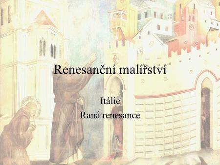 Renesanční malířství Itálie Raná renesance. Renesanční malířství - charakteristika Druhy malba nástěnná, knižní, desková, na skle (převzato z gotiky)