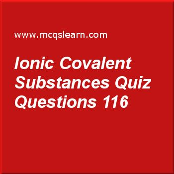 Learn quiz on ionic covalent substances, O level chemistry quiz 116 to practice. Free chemistry MCQs questions and answers to learn ionic covalent substances MCQs with answers. Practice MCQs to test knowledge on ionic and covalent substances, electrolyte and non electrolyte, redox reactions, ions and ionic bonds worksheets.  Free ionic covalent substances worksheet has multiple choice quiz questions as bonding can be, answer key with choices as metallic, covalent, ionic and all of these…