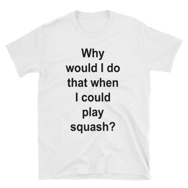 Why would i do that when i could play squash? Short-Sleeve Unisex T-Shirt //FREE Shipping //     #quotes
