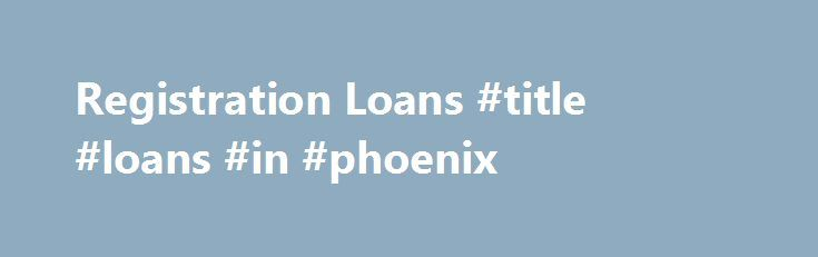 Registration Loans #title #loans #in #phoenix http://bank.nef2.com/registration-loans-title-loans-in-phoenix/  # #1 Company in Arizona for Registration Loans Simple Registration Loan Requirements Current Arizona Registration A Recent bank statement Account Number and a debit card Proof of Income (pay stub) Your Vehicle must be present Valid ID 18 Years or older Registration Loan Limits A Registration loan is a fast, easy short term cash loan where you can borrow as little as you need or as…