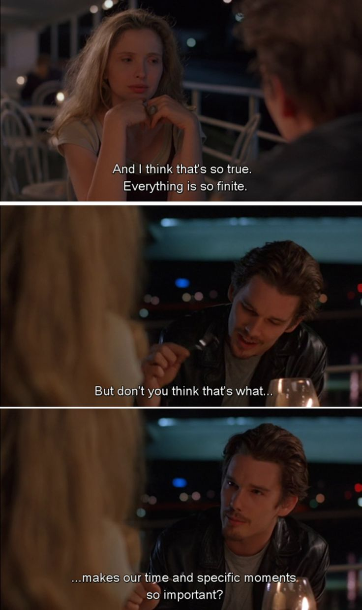 Before Sunrise (1995)      Everything is so finite. But don't you think that's what makes our time and specific moments so important?  Source: http://minemorbidthoughtsandfeelings.tumblr.com/post/121542839307/before-sunrise-1995-everything-is-so-finite-but