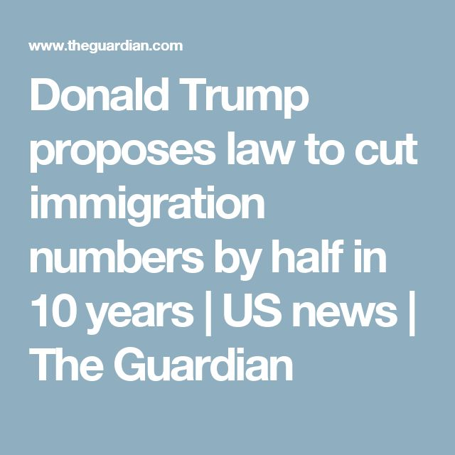 Donald Trump proposes law to cut immigration numbers by half in 10 years | US news | The Guardian