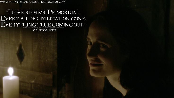 I love storms. Primordial. Every bit of civilization gone. Everything true coming out. | Penny Dreadful Quotes