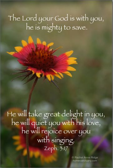 The Lord your God is with you, He is mighty to save.  He will take great delight in you; He will quiet you with His love; Her will rejoice over you with singing.  Zephaniah 3:17