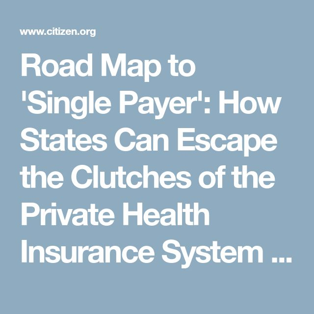 Road Map to 'Single Payer': How States Can Escape the Clutches of the Private Health Insurance System | Public Citizen