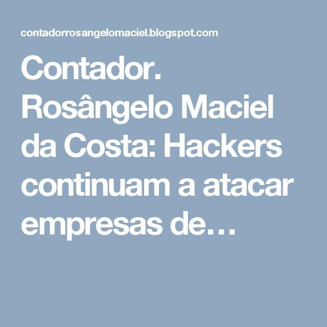 Contador. Rosângelo Maciel da Costa: Hackers continuam a atacar empresas de…