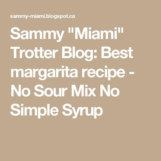 "Sammy ""Miami"" Trotter Blog: Best margarita recipe - No Sour Mix No Simple Syrup"
