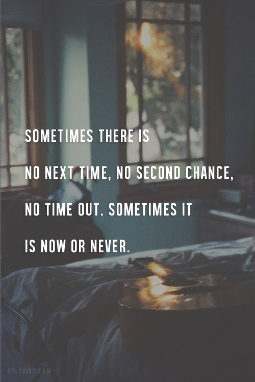 Sometimes there is no next time, no second chance, no time out. Sometimes it is now or never. <a href=