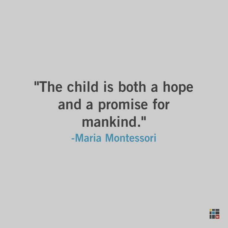 The child is both a hope and a promise for mankind. Maria Montessori
