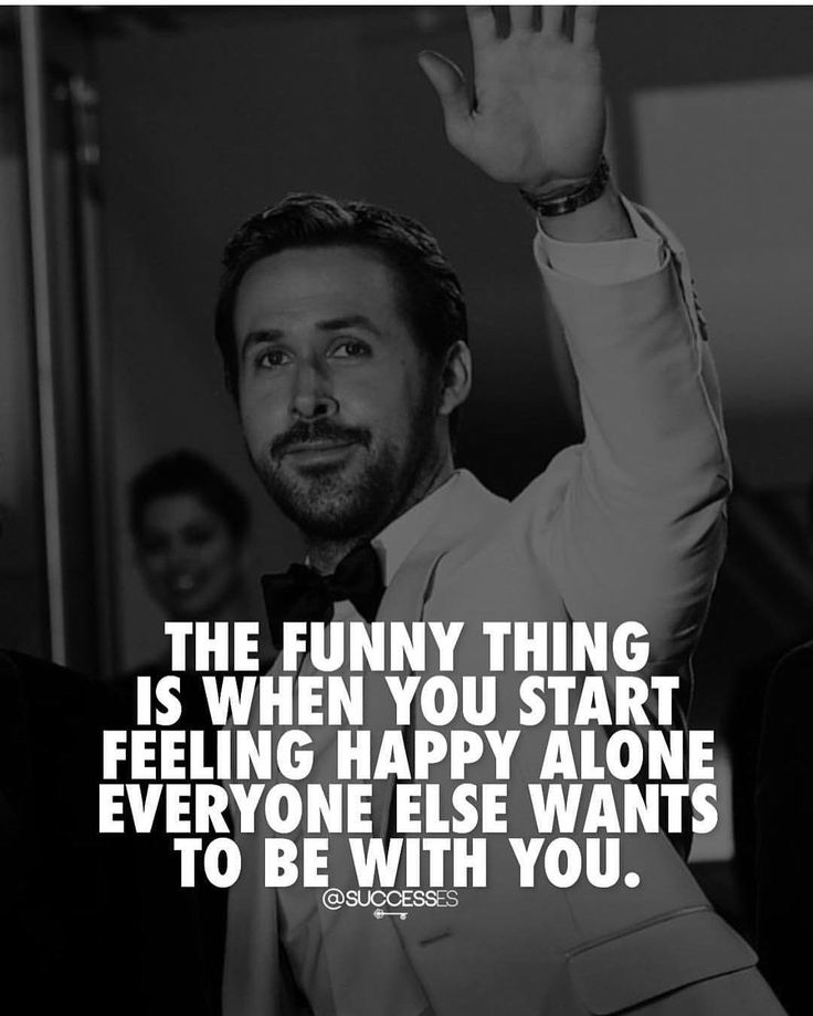 The Funny thing is when you start feeling Happy Alone everyone else wants to be …