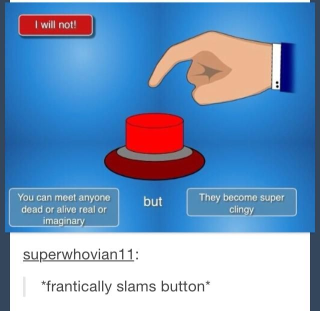 Actually I wouldn't even go near the button because I would feel too rude to tell them to stop but I would begin to have a panic attack and freak out and get super stressed out and probably wouldn't want anyone less than a foot away from me for like a week