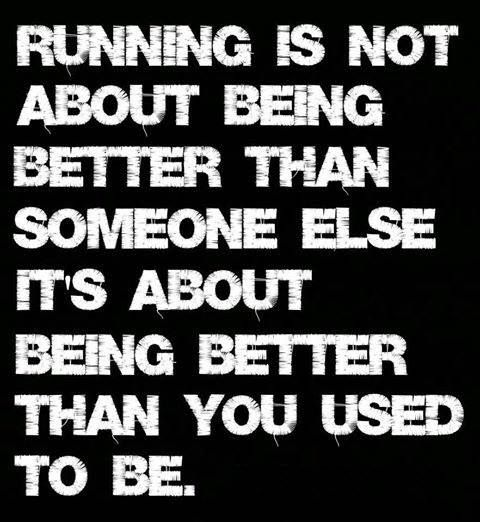 Running is not about being better than someone else it's about being better than you used to be
