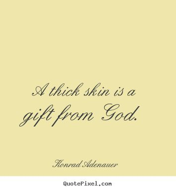 Quotes about inspirational - A thick skin is a gift from god.