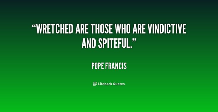 Wretched are those who are vindictive and spiteful. - Pope Francis at Lifehack QuotesPope Francis at http://quotes.lifehack.org/by-author/pope-francis/