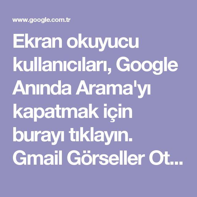 Ekran okuyucu kullanıcıları, Google Anında Arama'yı kapatmak için burayı tıklayın. Gmail Görseller Oturum açın   Türkiye