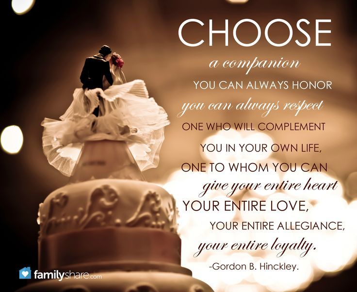 """""""Choose a companion you can always honor, you can always respect, one who will complement you in your own life, one to whom you can give your entire heart, your entire love, your entire allegiance, your entire loyalty."""" -Gordon B. Hinckley."""