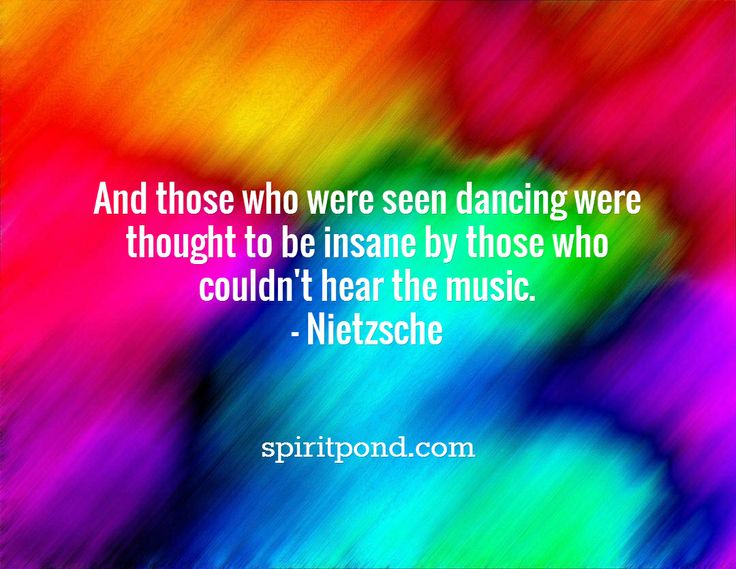 And those who were seen dancing were thought to be insane by those who couldn't hear the music. - Nietzsche   / spiritpond.com