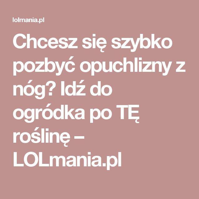 Chcesz się szybko pozbyć opuchlizny z nóg? Idź do ogródka po TĘ roślinę – LOLmania.pl