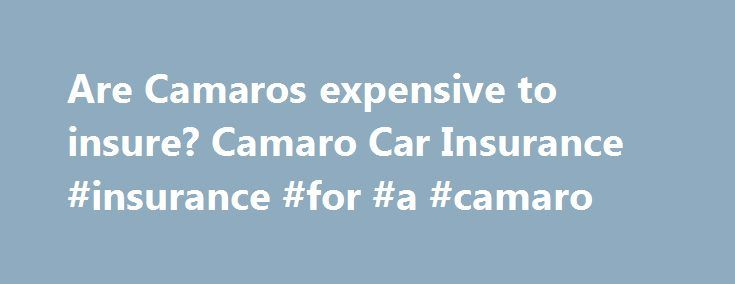 Are Camaros expensive to insure? Camaro Car Insurance #insurance #for #a #camaro http://new-zealand.nef2.com/are-camaros-expensive-to-insure-camaro-car-insurance-insurance-for-a-camaro/  # Are Camaros expensive to insure? The Chevy Camaro is an American classic. First introduced in 1966 the Chevrolet sports car become a symbol of America within minutes and today continues to enjoy a healthy portion of American car sales. The car is so famous it has appeared in a wealth of movies over the…