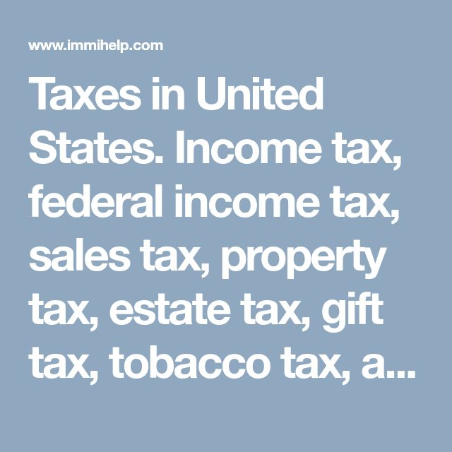 Taxes in United States. Income tax, federal income tax, sales tax, property tax, estate tax, gift tax, tobacco tax, alcohol tax, hotel tax