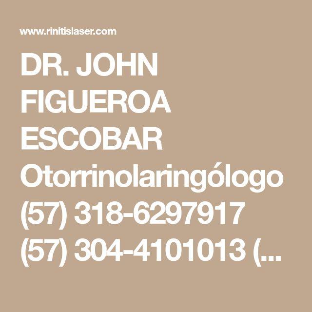 DR. JOHN FIGUEROA ESCOBAR Otorrinolaringólogo (57) 318-6297917 (57) 304-4101013 (572) 37 47 067
