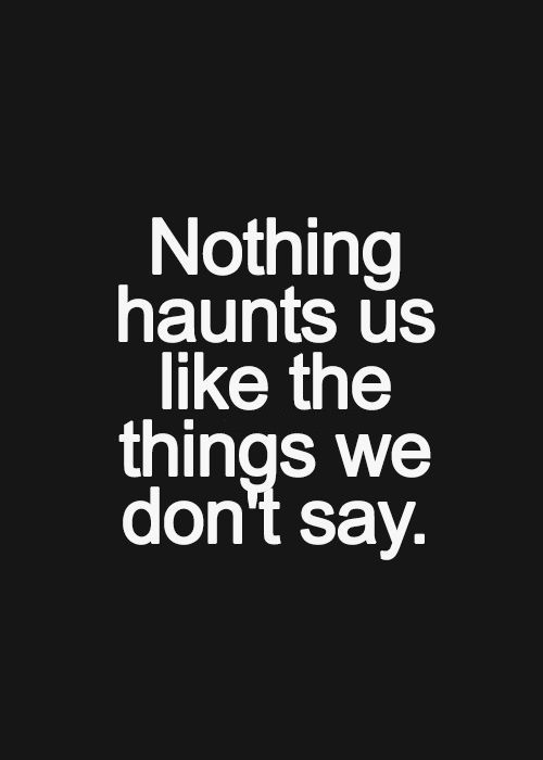 If you've got something to say to somebody, say it. Time is never a guarantee.