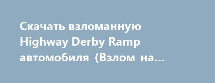 Скачать взломанную Highway Derby Ramp автомобиля (Взлом на монеты) на Андроид http://modz-apk.ru/racer/364-skachat-vzlomannuyu-highway-derby-ramp-avtomobilya-vzlom-na-monety-na-android.html